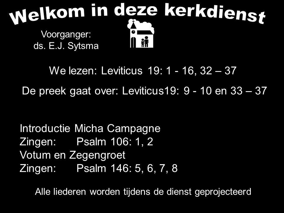 Alle liederen worden tijdens de dienst geprojecteerd We lezen: Leviticus 19: 1 - 16, 32 – 37 De preek gaat over: Leviticus19: 9 - 10 en 33 – 37 Voorga