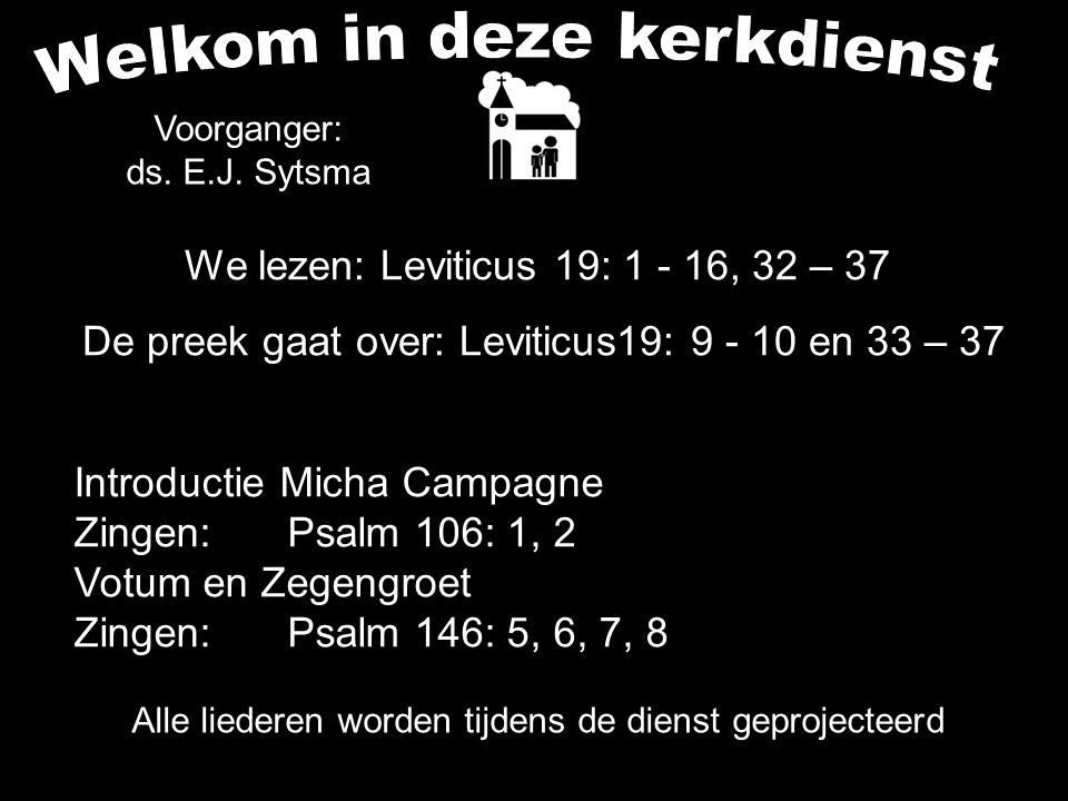 Alle liederen worden tijdens de dienst geprojecteerd We lezen: Leviticus 19: 1 - 16, 32 – 37 De preek gaat over: Leviticus19: 9 - 10 en 33 – 37 Voorganger: ds.