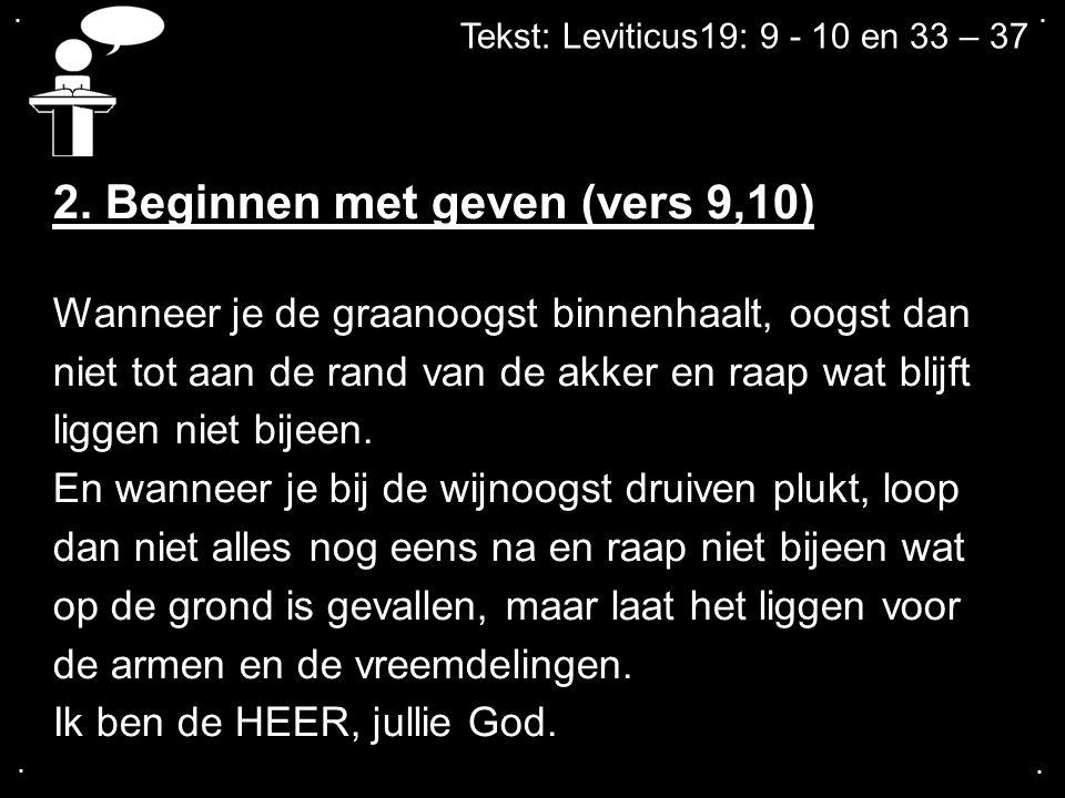 .... Tekst: Leviticus19: 9 - 10 en 33 – 37 2. Beginnen met geven (vers 9,10) Wanneer je de graanoogst binnenhaalt, oogst dan niet tot aan de rand van