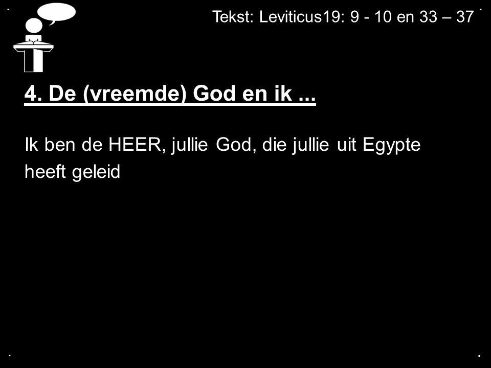 .... Tekst: Leviticus19: 9 - 10 en 33 – 37 4. De (vreemde) God en ik... Ik ben de HEER, jullie God, die jullie uit Egypte heeft geleid