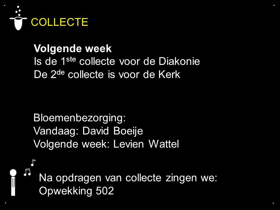 .... COLLECTE Volgende week Is de 1 ste collecte voor de Diakonie De 2 de collecte is voor de Kerk Bloemenbezorging: Vandaag: David Boeije Volgende we