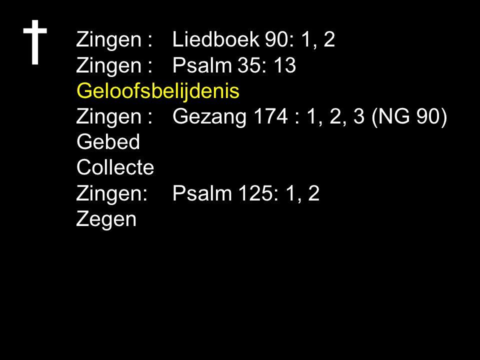 Zingen : Liedboek 90: 1, 2 Zingen : Psalm 35: 13 Geloofsbelijdenis Zingen :Gezang 174 : 1, 2, 3 (NG 90) Gebed Collecte Zingen: Psalm 125: 1, 2 Zegen