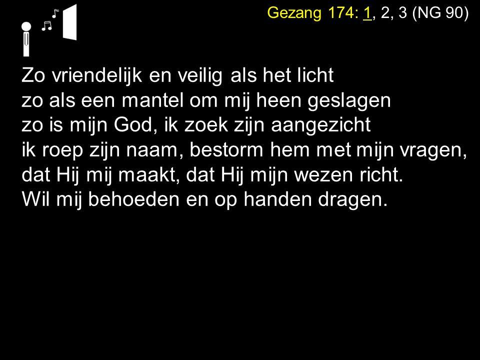 Gezang 174: 1, 2, 3 (NG 90) Zo vriendelijk en veilig als het licht zo als een mantel om mij heen geslagen zo is mijn God, ik zoek zijn aangezicht ik r