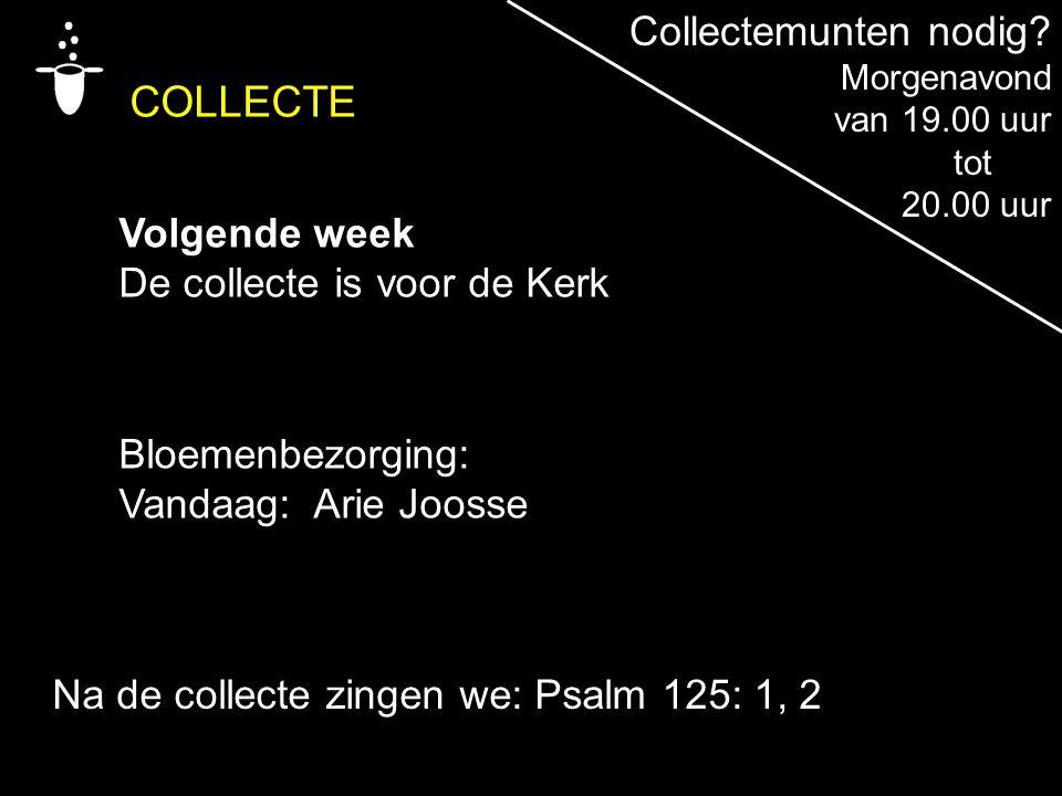 Bloemenbezorging: Vandaag: Arie Joosse Na de collecte zingen we: Psalm 125: 1, 2 COLLECTE Volgende week De collecte is voor de Kerk Collectemunten nod