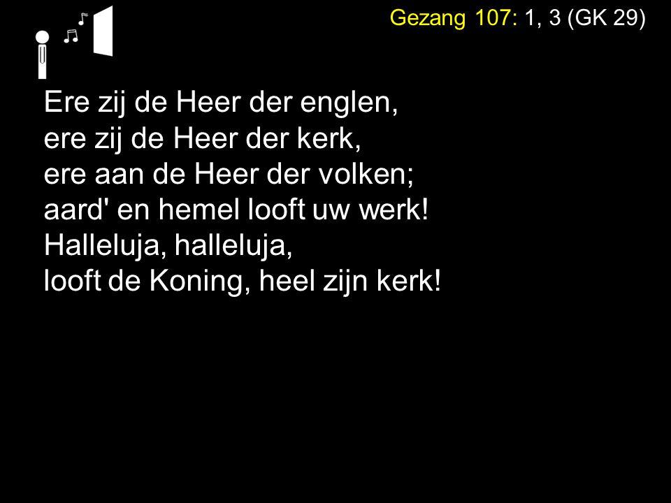 Gezang 107: 1, 3 (GK 29) Ere zij de Heer der englen, ere zij de Heer der kerk, ere aan de Heer der volken; aard' en hemel looft uw werk! Halleluja, ha