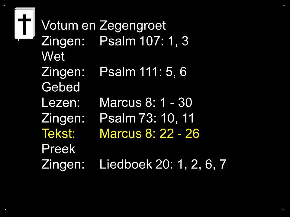 .... Votum en Zegengroet Zingen: Psalm 107: 1, 3 Wet Zingen: Psalm 111: 5, 6 Gebed Lezen: Marcus 8: 1 - 30 Zingen: Psalm 73: 10, 11 Tekst: Marcus 8: 2