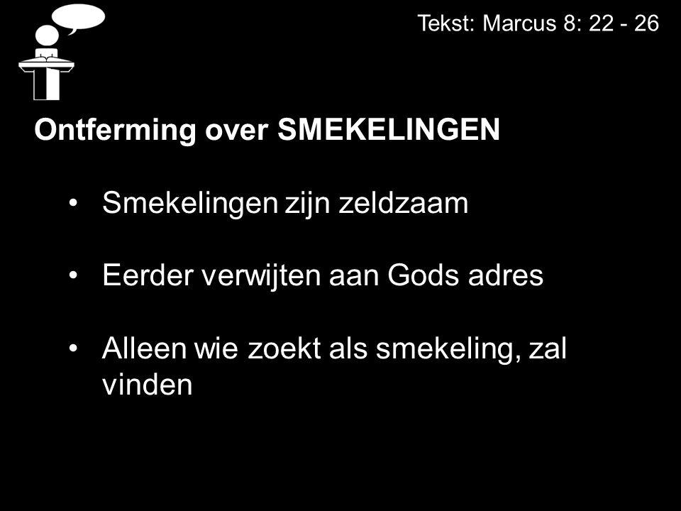 Tekst: Marcus 8: 22 - 26 Ontferming over SMEKELINGEN Smekelingen zijn zeldzaam Eerder verwijten aan Gods adres Alleen wie zoekt als smekeling, zal vinden