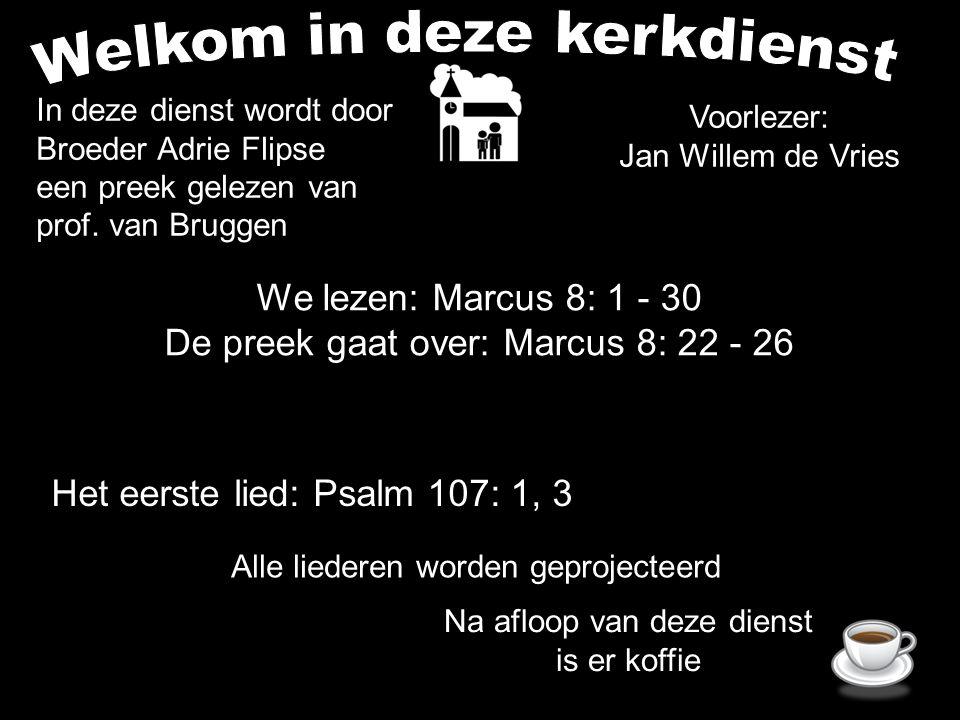 We lezen: Marcus 8: 1 - 30 De preek gaat over: Marcus 8: 22 - 26 Alle liederen worden geprojecteerd Voorlezer: Jan Willem de Vries Het eerste lied: Psalm 107: 1, 3 In deze dienst wordt door Broeder Adrie Flipse een preek gelezen van prof.