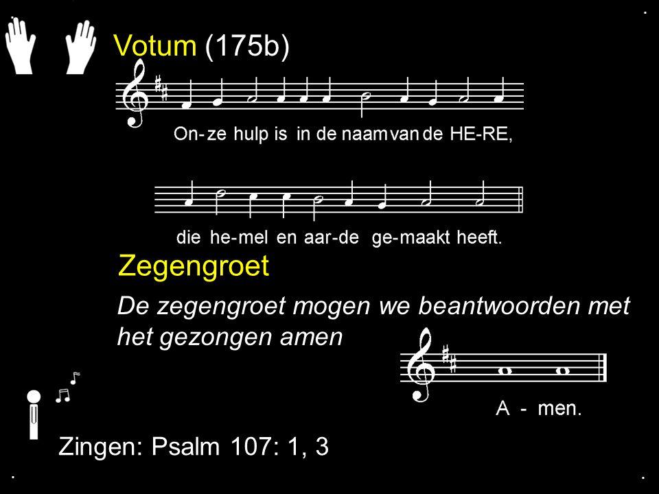 Votum (175b) Zegengroet De zegengroet mogen we beantwoorden met het gezongen amen Zingen: Psalm 107: 1, 3....