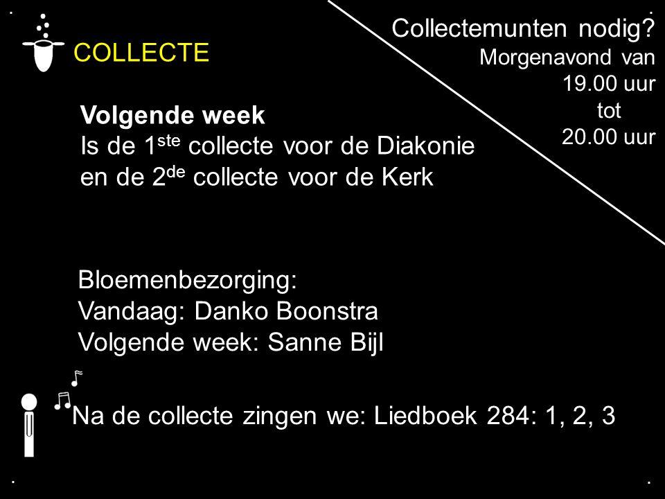 .... COLLECTE Volgende week Is de 1 ste collecte voor de Diakonie en de 2 de collecte voor de Kerk Bloemenbezorging: Vandaag: Danko Boonstra Volgende