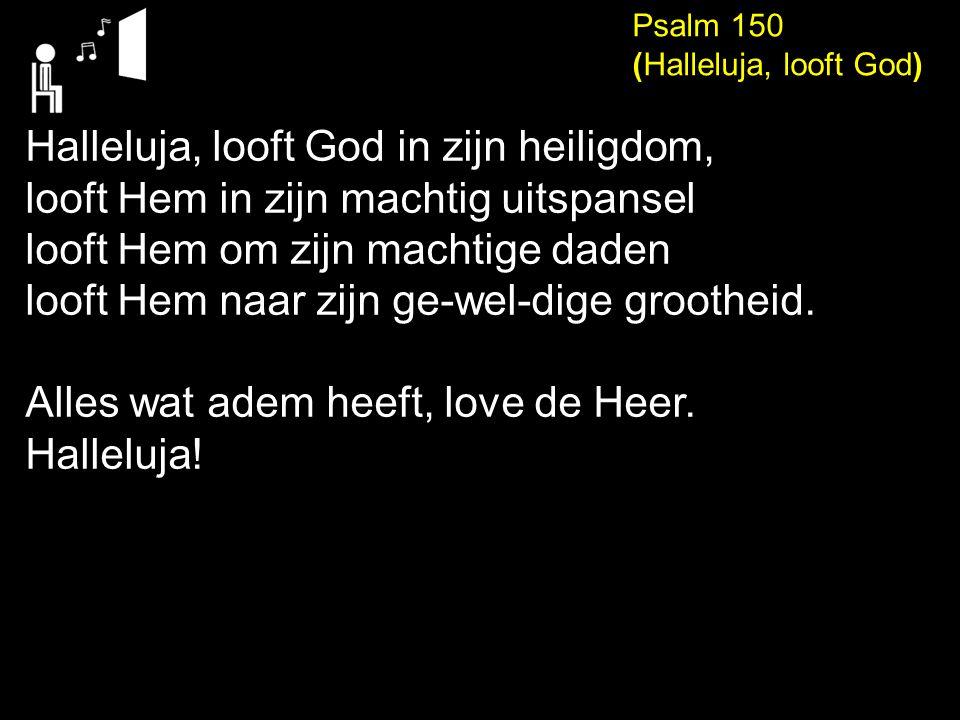 Psalm 150 (Halleluja, looft God) Halleluja, looft God in zijn heiligdom, looft Hem in zijn machtig uitspansel looft Hem om zijn machtige daden looft Hem naar zijn ge-wel-dige grootheid.