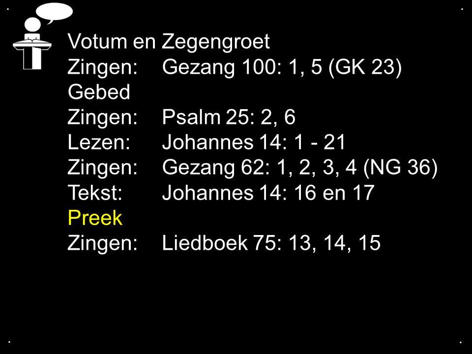 .... Votum en Zegengroet Zingen:Gezang 100: 1, 5 (GK 23) Gebed Zingen:Psalm 25: 2, 6 Lezen: Johannes 14: 1 - 21 Zingen:Gezang 62: 1, 2, 3, 4 (NG 36) T