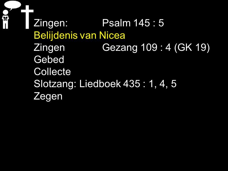 Zingen:Psalm 145 : 5 Belijdenis van Nicea ZingenGezang 109 : 4 (GK 19) Gebed Collecte Slotzang:Liedboek 435 : 1, 4, 5 Zegen