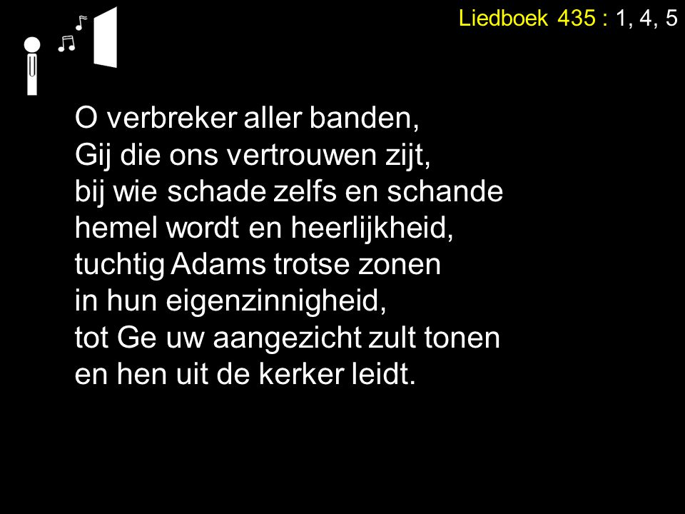 Liedboek 435 : 1, 4, 5 O verbreker aller banden, Gij die ons vertrouwen zijt, bij wie schade zelfs en schande hemel wordt en heerlijkheid, tuchtig Adams trotse zonen in hun eigenzinnigheid, tot Ge uw aangezicht zult tonen en hen uit de kerker leidt.