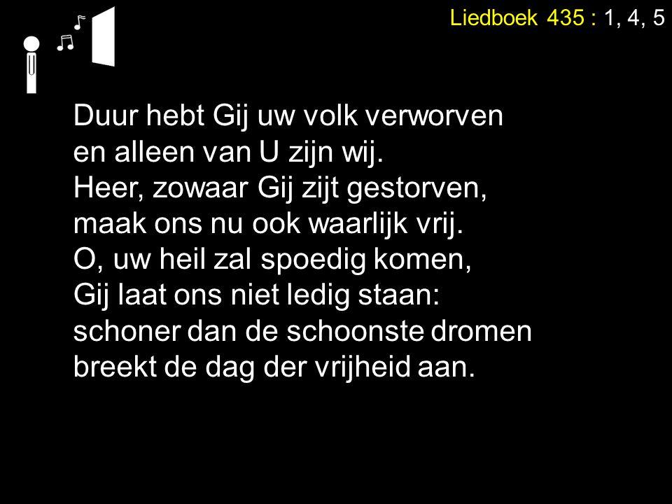 Liedboek 435 : 1, 4, 5 Duur hebt Gij uw volk verworven en alleen van U zijn wij.