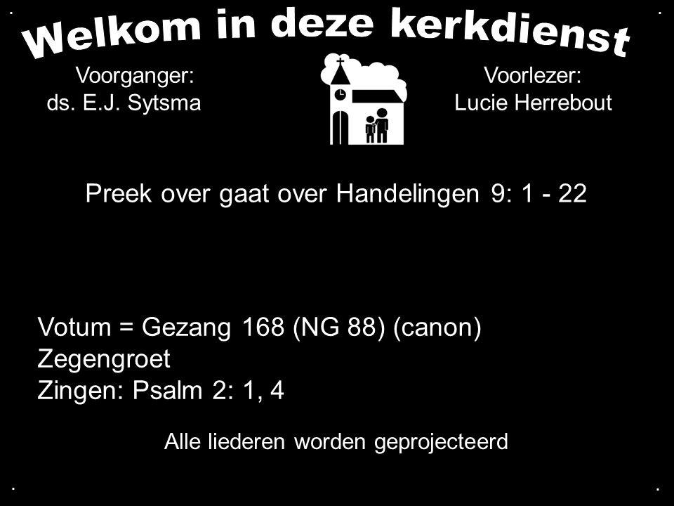 Preek over gaat over Handelingen 9: 1 - 22.... Alle liederen worden geprojecteerd Voorganger: ds. E.J. Sytsma Voorlezer: Lucie Herrebout Votum = Gezan