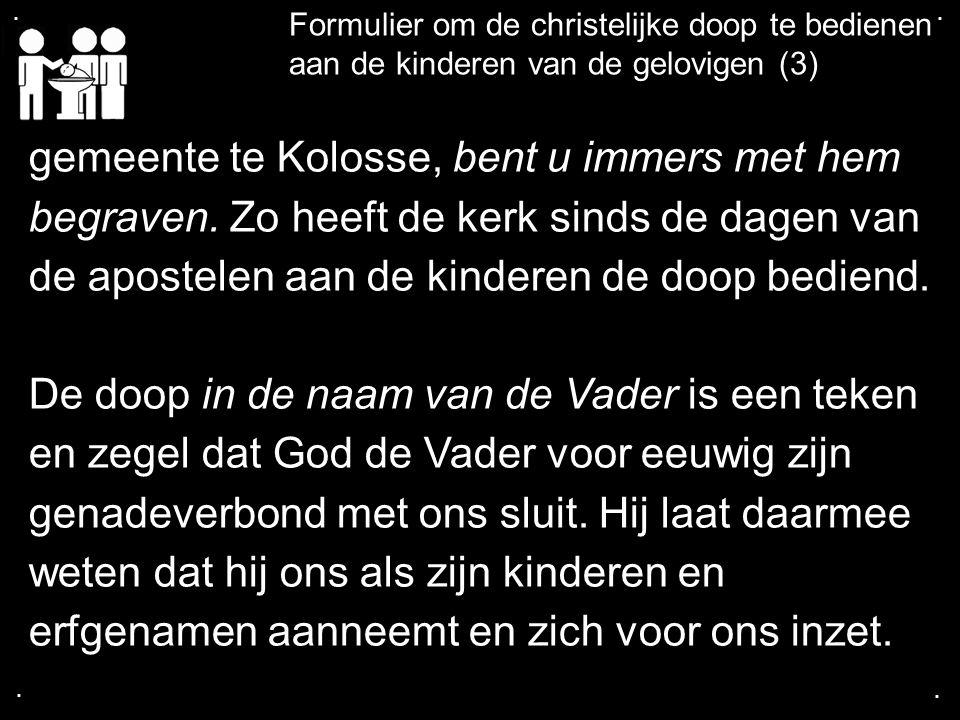 .... Formulier om de christelijke doop te bedienen aan de kinderen van de gelovigen (3) gemeente te Kolosse, bent u immers met hem begraven. Zo heeft