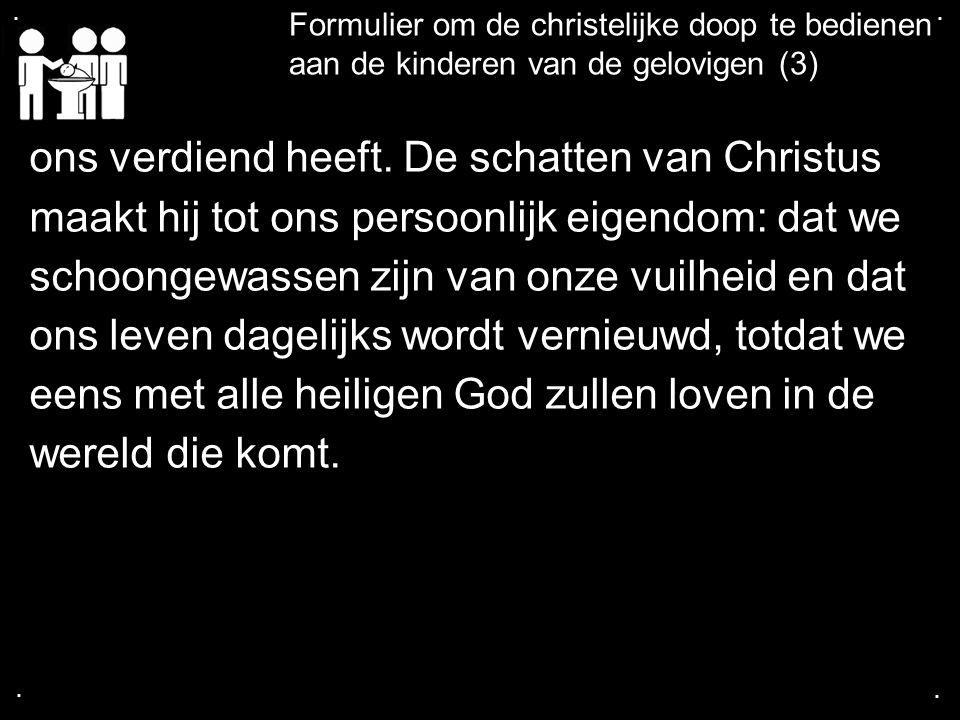 .... Formulier om de christelijke doop te bedienen aan de kinderen van de gelovigen (3) ons verdiend heeft. De schatten van Christus maakt hij tot ons