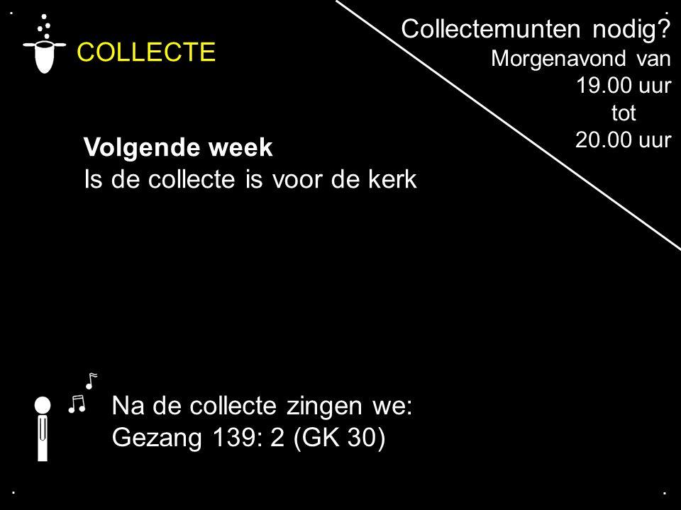 COLLECTE Volgende week Is de collecte is voor de kerk.... Na de collecte zingen we: Gezang 139: 2 (GK 30) Collectemunten nodig? Morgenavond van 19.00