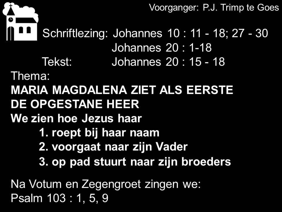 Voorganger: P.J. Trimp te Goes Liedboek 217Liedboek 217 Schriftlezing: Johannes 10 : 11 - 18; 27 - 30 Johannes 20 : 1-18 Tekst: Johannes 20 : 15 - 18