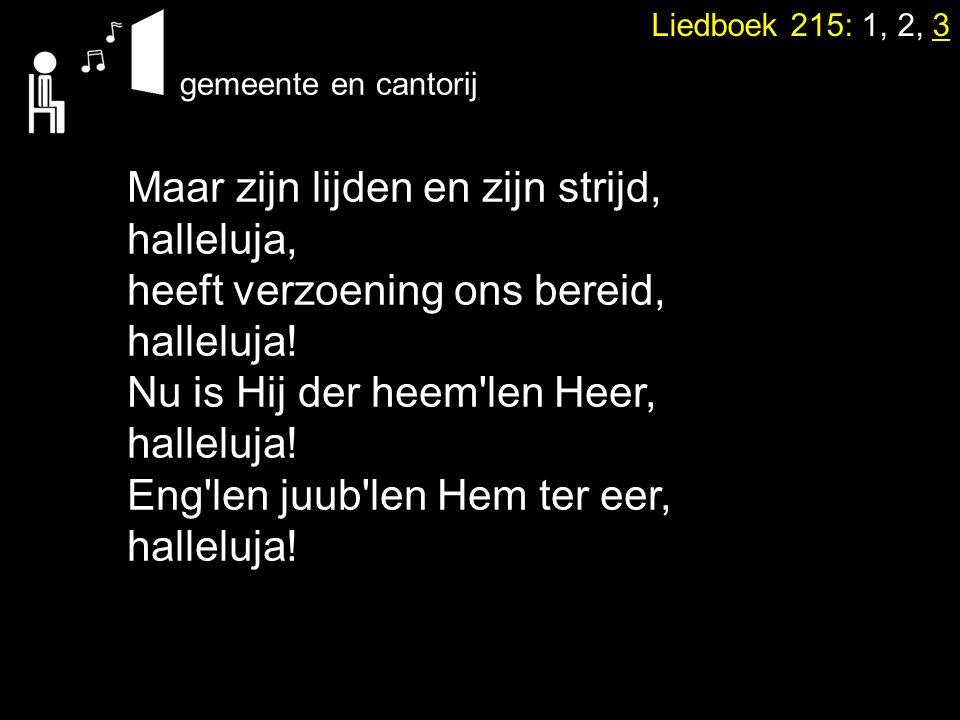 Liedboek 215: 1, 2, 3 Maar zijn lijden en zijn strijd, halleluja, heeft verzoening ons bereid, halleluja! Nu is Hij der heem'len Heer, halleluja! Eng'