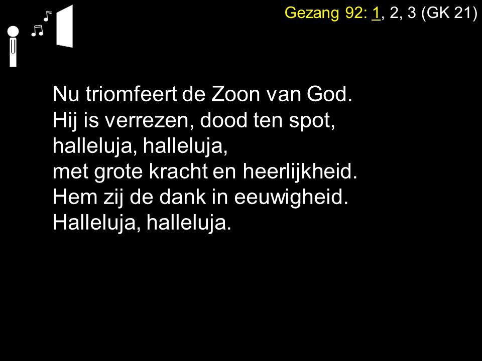 Gezang 92: 1, 2, 3 (GK 21) Nu triomfeert de Zoon van God. Hij is verrezen, dood ten spot, halleluja, met grote kracht en heerlijkheid. Hem zij de dank