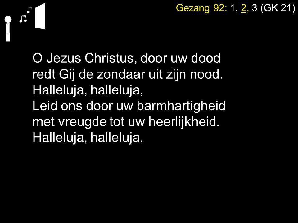 Gezang 92: 1, 2, 3 (GK 21) O Jezus Christus, door uw dood redt Gij de zondaar uit zijn nood. Halleluja, halleluja, Leid ons door uw barmhartigheid met