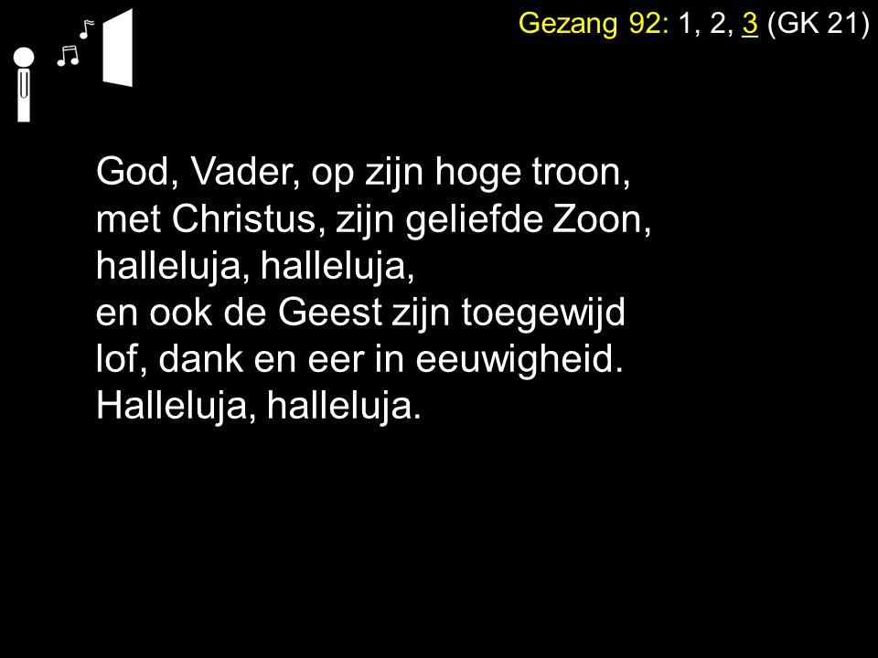 Gezang 92: 1, 2, 3 (GK 21) God, Vader, op zijn hoge troon, met Christus, zijn geliefde Zoon, halleluja, en ook de Geest zijn toegewijd lof, dank en ee