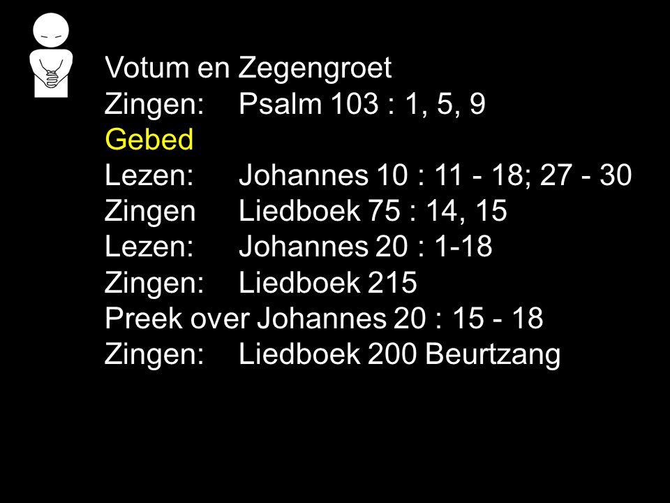 Votum en Zegengroet Zingen:Psalm 103 : 1, 5, 9 Gebed Lezen: Johannes 10 : 11 - 18; 27 - 30 ZingenLiedboek 75 : 14, 15 Lezen: Johannes 20 : 1-18 Zingen