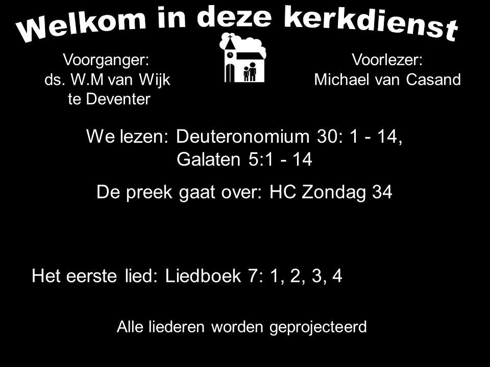 We lezen: Deuteronomium 30: 1 - 14, Galaten 5:1 - 14 De preek gaat over: HC Zondag 34 Alle liederen worden geprojecteerd Voorlezer: Michael van Casand