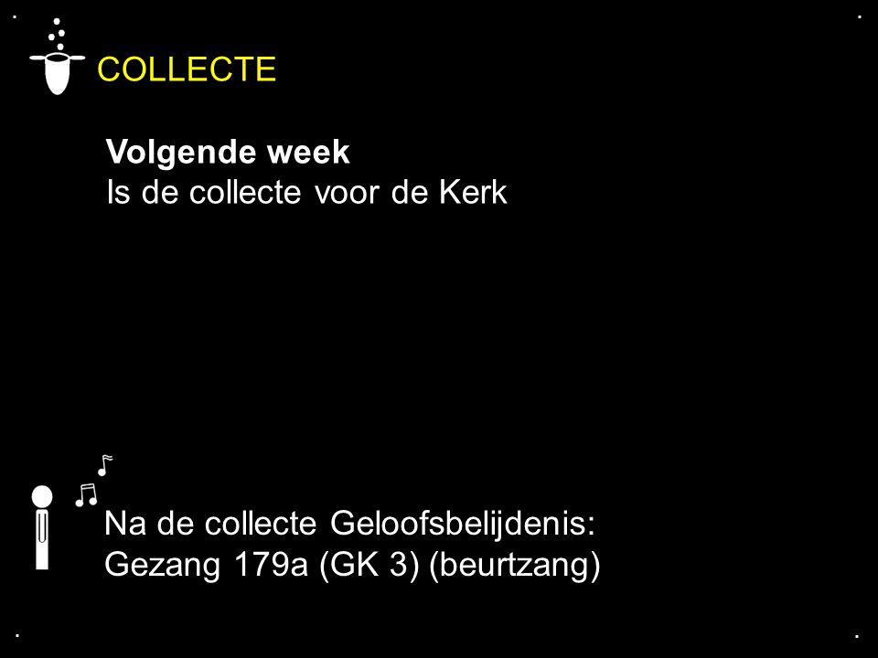 .... COLLECTE Volgende week Is de collecte voor de Kerk Na de collecte Geloofsbelijdenis: Gezang 179a (GK 3) (beurtzang)