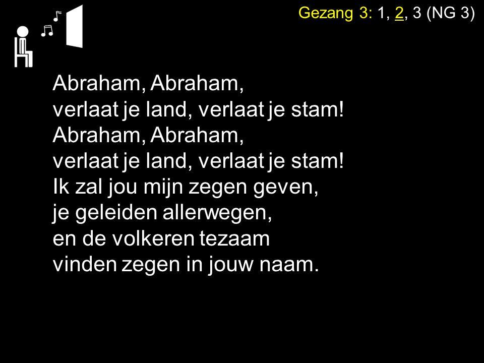 Gezang 3: 1, 2, 3 (NG 3) Abraham, verlaat je land, verlaat je stam! Abraham, verlaat je land, verlaat je stam! Ik zal jou mijn zegen geven, je geleide