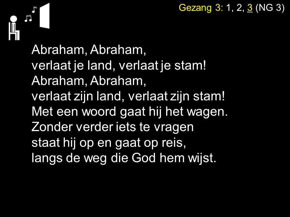 Gezang 3: 1, 2, 3 (NG 3) Abraham, verlaat je land, verlaat je stam! Abraham, verlaat zijn land, verlaat zijn stam! Met een woord gaat hij het wagen. Z