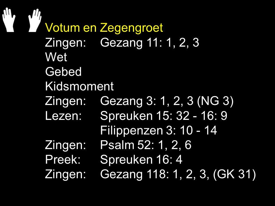 Votum en Zegengroet Zingen:Gezang 11: 1, 2, 3 Wet Gebed Kidsmoment Zingen:Gezang 3: 1, 2, 3 (NG 3) Lezen: Spreuken 15: 32 - 16: 9 Filippenzen 3: 10 -