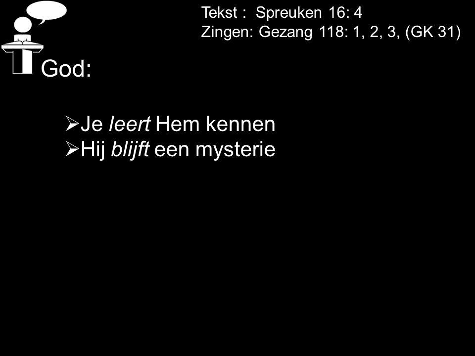 Tekst : Spreuken 16: 4 Zingen: Gezang 118: 1, 2, 3, (GK 31) God:  Je leert Hem kennen  Hij blijft een mysterie