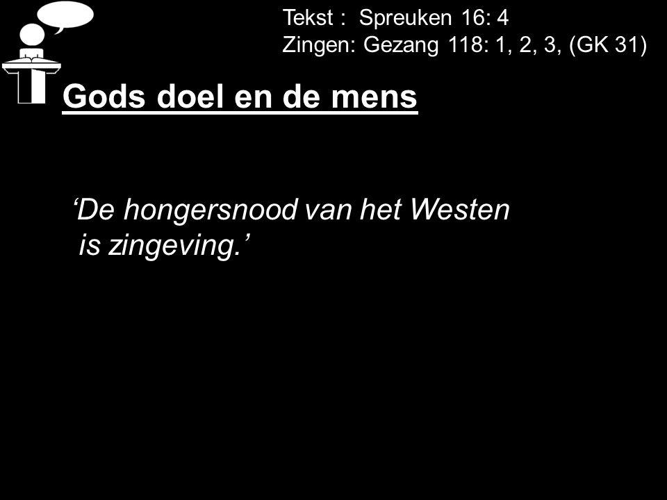 Tekst : Spreuken 16: 4 Zingen: Gezang 118: 1, 2, 3, (GK 31) Gods doel en de mens 'De hongersnood van het Westen is zingeving.'