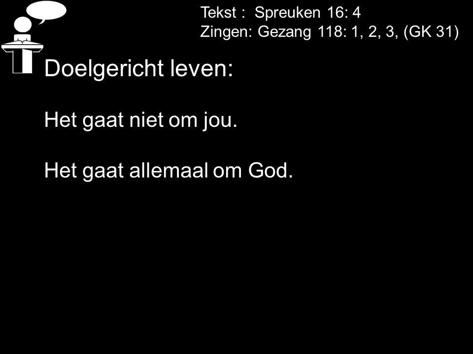 Tekst : Spreuken 16: 4 Zingen: Gezang 118: 1, 2, 3, (GK 31) Doelgericht leven: Het gaat niet om jou. Het gaat allemaal om God.