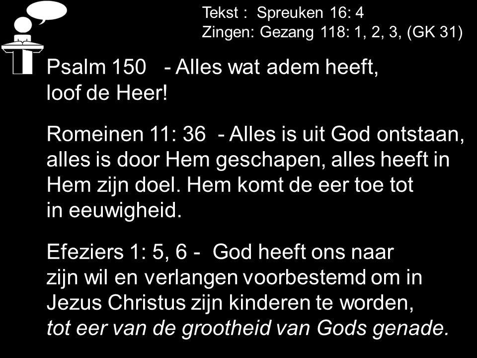Tekst : Spreuken 16: 4 Zingen: Gezang 118: 1, 2, 3, (GK 31) Psalm 150 - Alles wat adem heeft, loof de Heer! Romeinen 11: 36 - Alles is uit God ontstaa