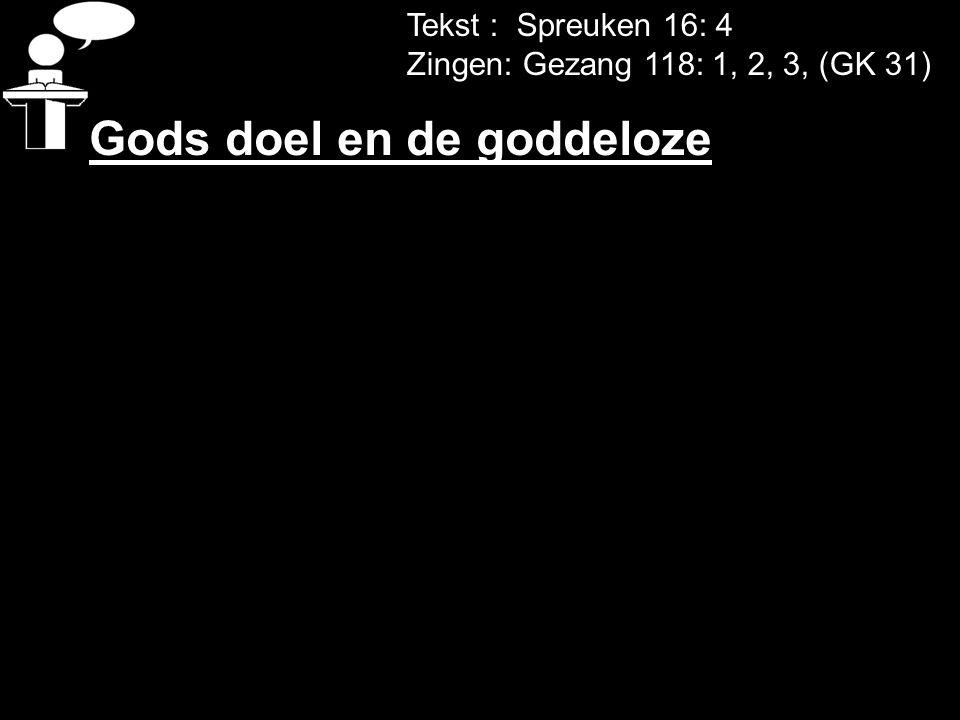 Tekst : Spreuken 16: 4 Zingen: Gezang 118: 1, 2, 3, (GK 31) Gods doel en de goddeloze