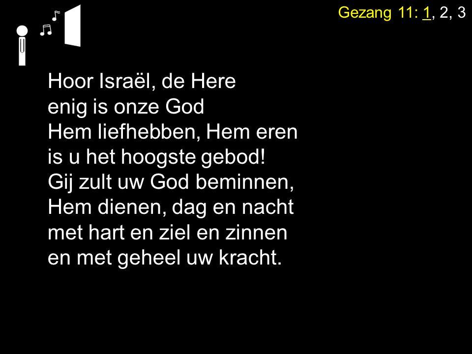 Gezang 11: 1, 2, 3 Hoor Israël, de Here enig is onze God Hem liefhebben, Hem eren is u het hoogste gebod! Gij zult uw God beminnen, Hem dienen, dag en