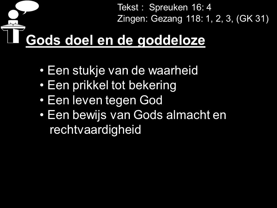 Tekst : Spreuken 16: 4 Zingen: Gezang 118: 1, 2, 3, (GK 31) Gods doel en de goddeloze Een stukje van de waarheid Een prikkel tot bekering Een leven te