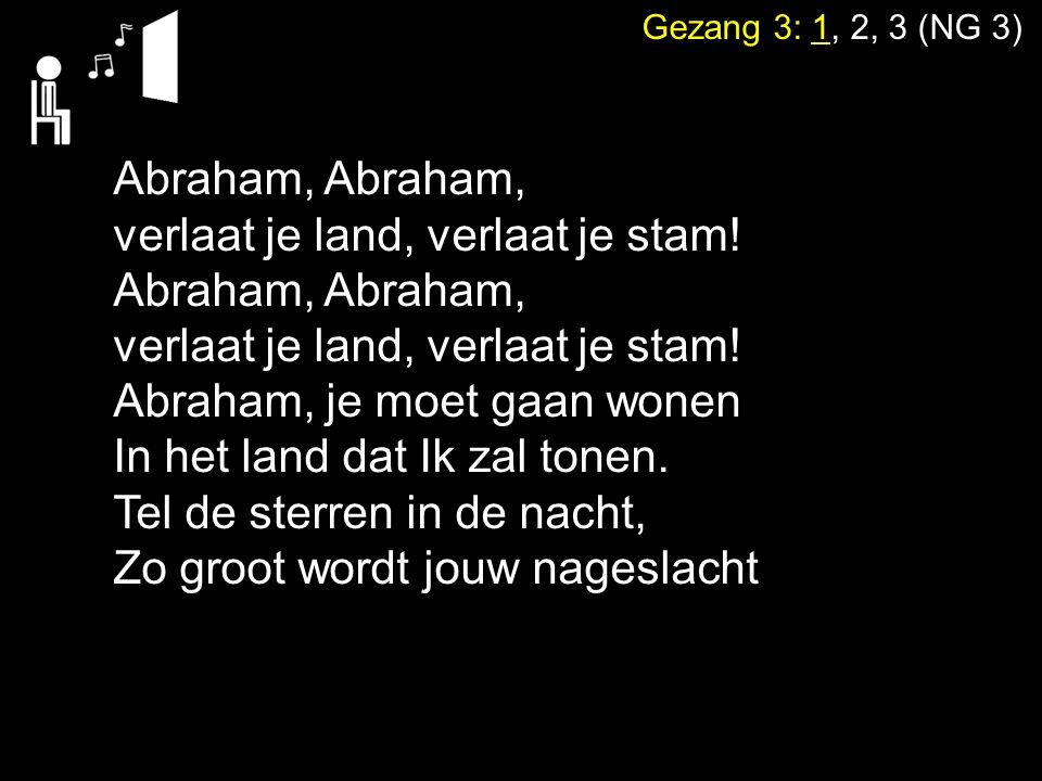 Gezang 3: 1, 2, 3 (NG 3) Abraham, verlaat je land, verlaat je stam! Abraham, verlaat je land, verlaat je stam! Abraham, je moet gaan wonen In het land