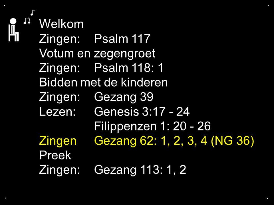 .... Welkom Zingen:Psalm 117 Votum en zegengroet Zingen:Psalm 118: 1 Bidden met de kinderen Zingen:Gezang 39 Lezen: Genesis 3:17 - 24 Filippenzen 1: 2