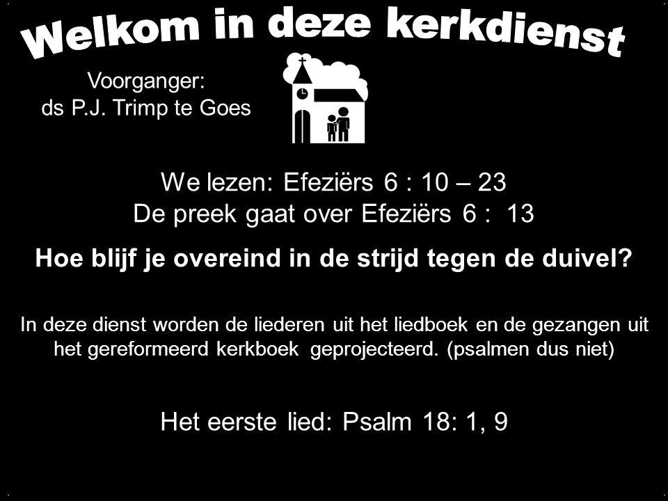 Tekst: Efeziërs 6 : 13 Zingen: Liedboek 96 in beurtzang BLIJF OVEREIND IN DE STRIJD ALS EEN GOED SOLDAAT VAN CHRISTUS 1.ken je de aanvallen van de duivel.