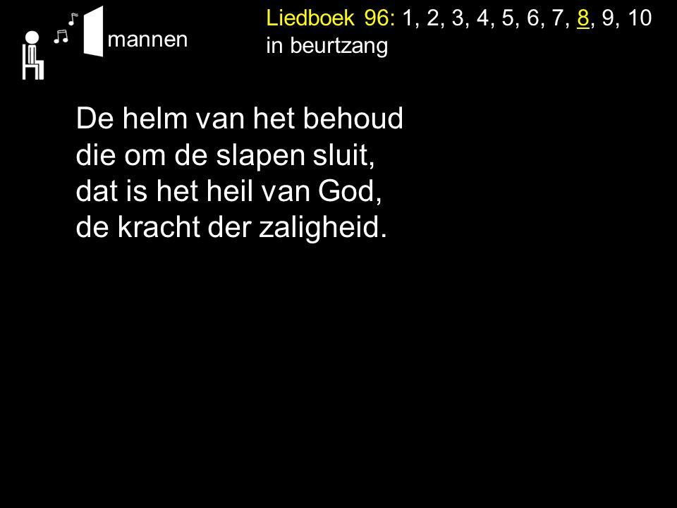 Liedboek 96: 1, 2, 3, 4, 5, 6, 7, 8, 9, 10 in beurtzang mannen De helm van het behoud die om de slapen sluit, dat is het heil van God, de kracht der z