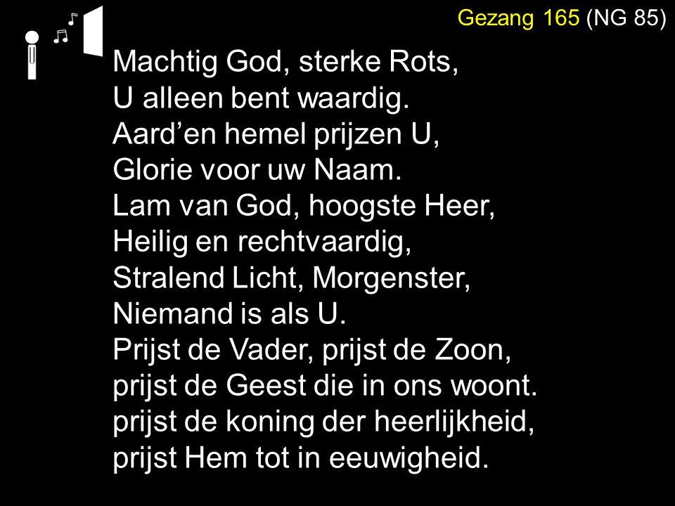 Machtig God, sterke Rots, U alleen bent waardig. Aard'en hemel prijzen U, Glorie voor uw Naam. Lam van God, hoogste Heer, Heilig en rechtvaardig, Stra