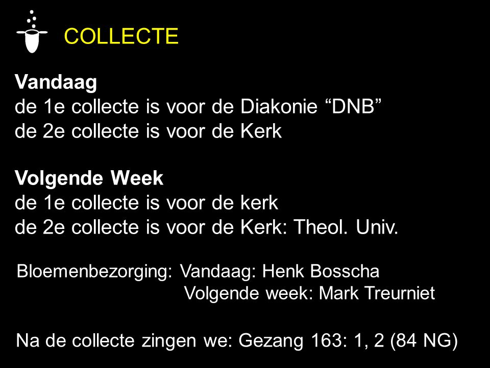 COLLECTE Vandaag de 1e collecte is voor de Diakonie DNB de 2e collecte is voor de Kerk Volgende Week de 1e collecte is voor de kerk de 2e collecte is voor de Kerk: Theol.