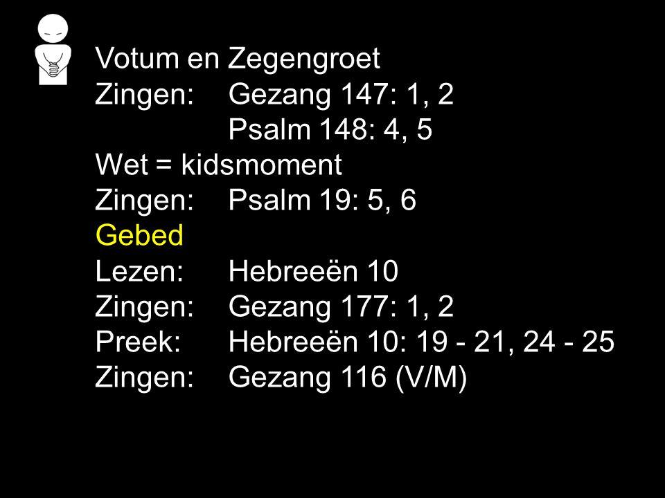 Votum en Zegengroet Zingen:Gezang 147: 1, 2 Psalm 148: 4, 5 Wet = kidsmoment Zingen:Psalm 19: 5, 6 Gebed Lezen: Hebreeën 10 Zingen:Gezang 177: 1, 2 Pr