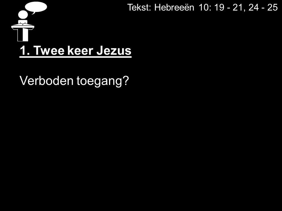 Tekst: Hebreeën 10: 19 - 21, 24 - 25 1. Twee keer Jezus Verboden toegang?