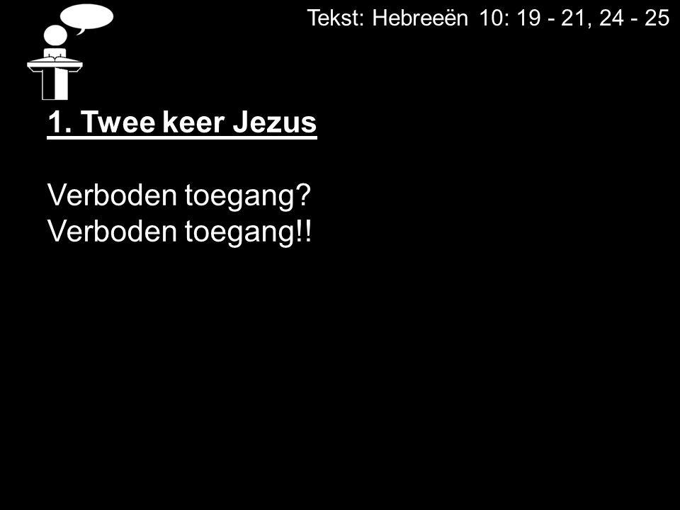 Tekst: Hebreeën 10: 19 - 21, 24 - 25 1. Twee keer Jezus Verboden toegang? Verboden toegang!!
